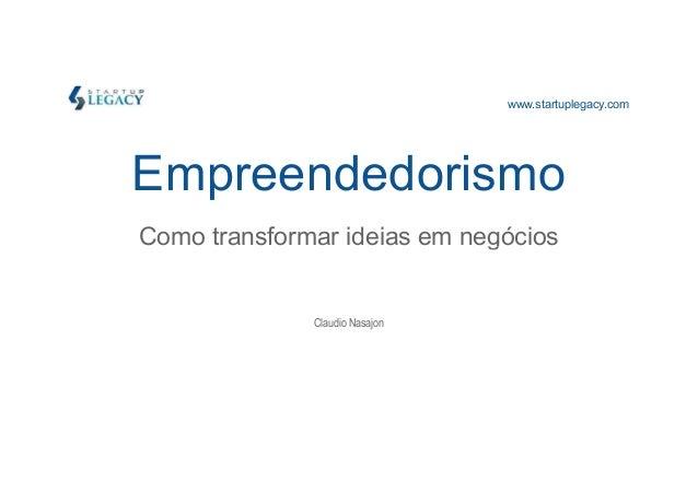 www.startuplegacy.com  Empreendedorismo  Como transformar iiddeeiiaass eemm nneeggóócciiooss  Claudio Nasajon