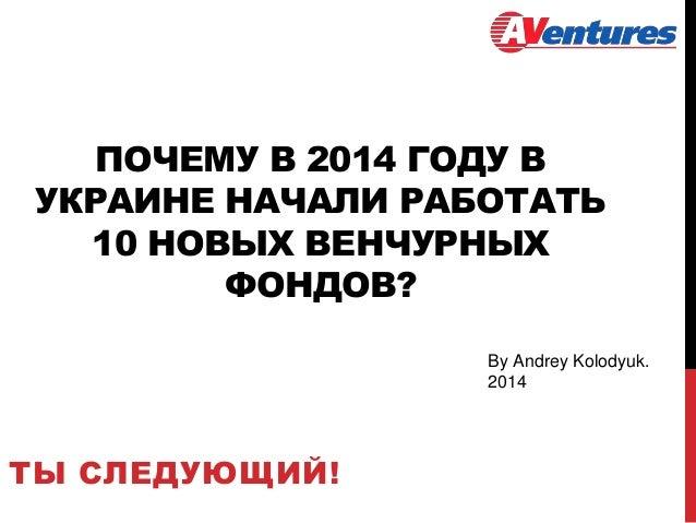 ПОЧЕМУ В 2014 ГОДУ В УКРАИНЕ НАЧАЛИ РАБОТАТЬ 10 НОВЫХ ВЕНЧУРНЫХ ФОНДОВ? ТЫ СЛЕДУЮЩИЙ! By Andrey Kolodyuk. 2014