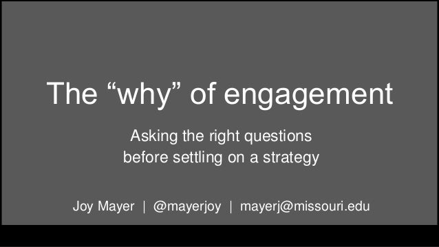 "The ""why"" of engagement Asking the right questions before settling on a strategy Joy Mayer 