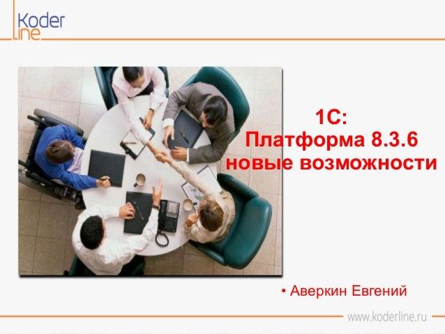 1С: Платформа 8.3.6 новые возможности • Аверкин Евгений