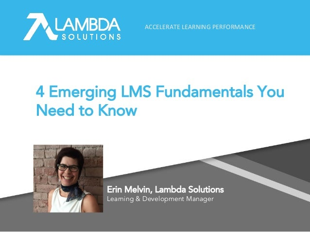 ACCELERATE LEARNING PERFORMANCE 4 Emerging LMS Fundamentals You Need to Know Erin Melvin, Lambda Solutions Learning & Deve...