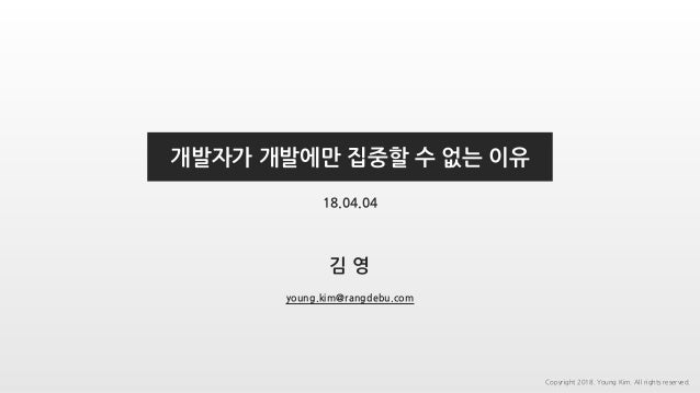 김 영 개발자가 개발에만 집중할 수 없는 이유 young.kim@rangdebu.com 18.04.04 Copyright 2018. Young Kim. All rights reserved.