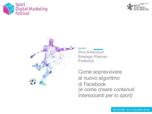 RICCIONE 13/14 GIUGNO 2018 Speaker Dino Amenduni Strategic Planner Proforma Come sopravvivere al nuovo algoritmo di Facebo...