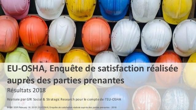 1 EU-OSHA, Enquête de satisfaction réalisée auprès des parties prenantes Résultats 2018 Réalisée par GfK Social & Strategi...