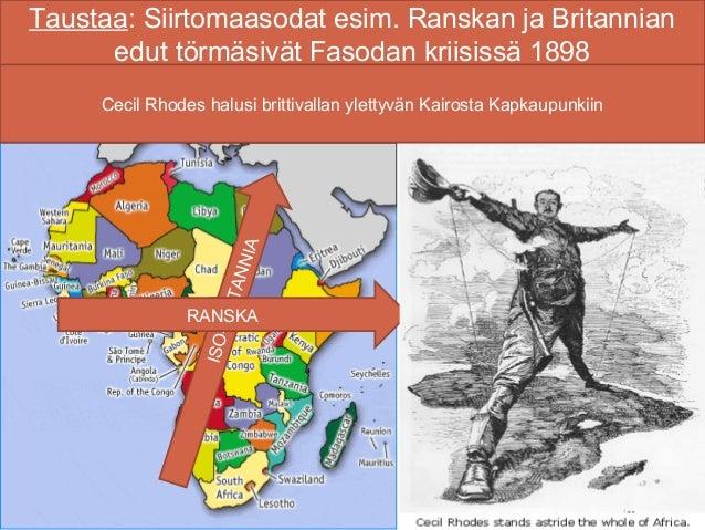 Taustaa: Siirtomaasodat esim. Ranskan ja Britannian      edut törmäsivät Fasodan kriisissä 1898     Cecil Rhodes halusi br...