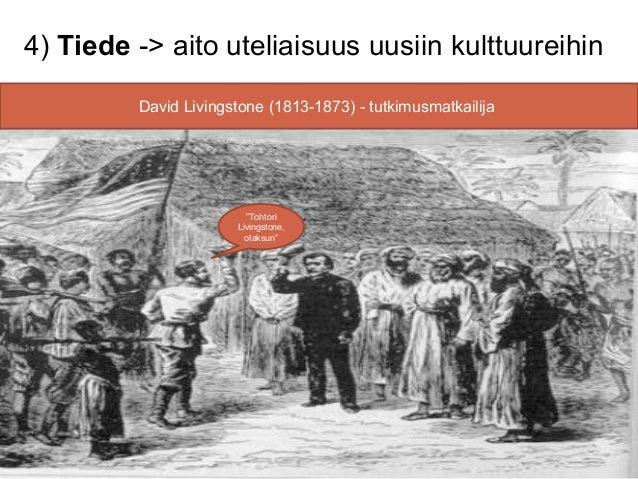 4) Tiede -> aito uteliaisuus uusiin kulttuureihin         David Livingstone (1813-1873) - tutkimusmatkailija              ...