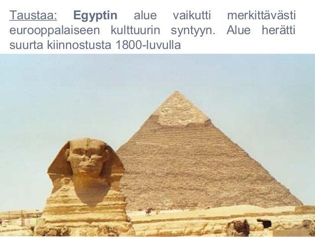 Taustaa: Egyptin alue vaikutti merkittävästieurooppalaiseen kulttuurin syntyyn. Alue herättisuurta kiinnostusta 1800-luvulla