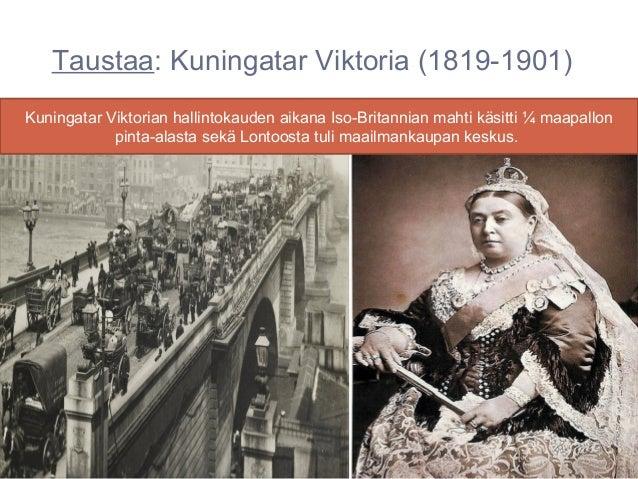 Taustaa: Kuningatar Viktoria (1819-1901)Kuningatar Viktorian hallintokauden aikana Iso-Britannian mahti käsitti ¼ maapallo...