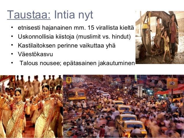 Taustaa: Intia nyt•   etnisesti hajanainen mm. 15 virallista kieltä•   Uskonnollisia kiistoja (muslimit vs. hindut)•   Kas...