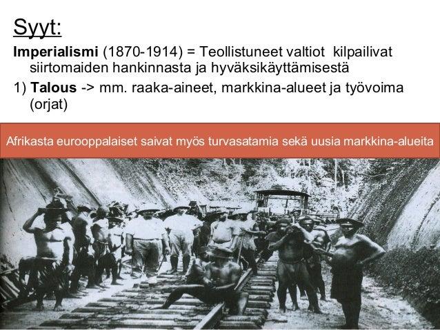 Syyt: Imperialismi (1870-1914) = Teollistuneet valtiot kilpailivat    siirtomaiden hankinnasta ja hyväksikäyttämisestä 1) ...