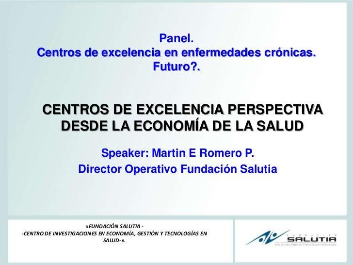 Panel. Centros de excelencia en enfermedades crónicas.  Futuro?.<br />CENTROS DE EXCELENCIA PERSPECTIVA DESDE LA ECONOMÍA ...