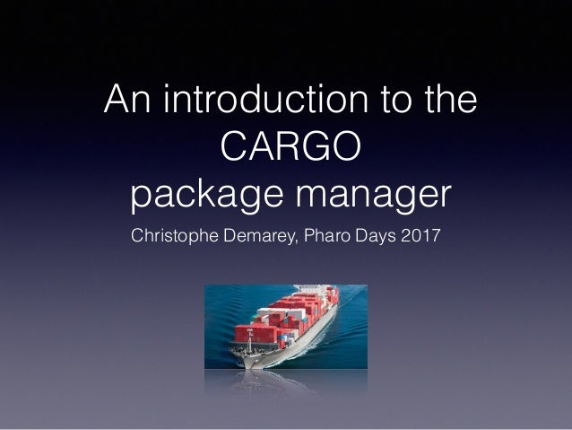 An introduction to the CARGO package manager Christophe Demarey, Pharo Days 2017