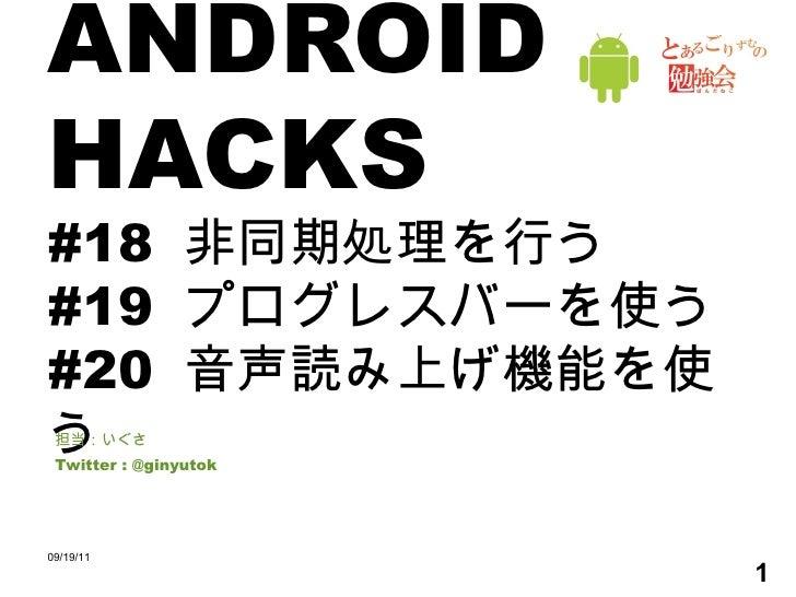 ANDROID HACKS #18  非同期処理を行う #19  プログレスバーを使う #20  音声読み上げ機能を使う 担当:いぐさ Twitter : @ginyutok 09/19/11