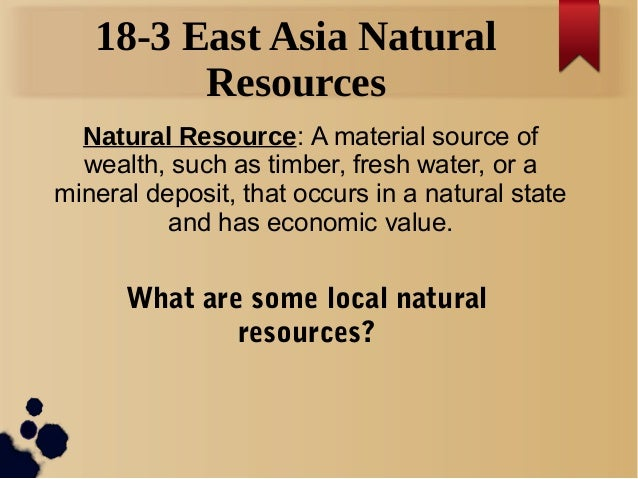 18-3 East Asia Natural Resources Natural Resource: A material source of wealth, such as timber, fresh water, or a mineral ...