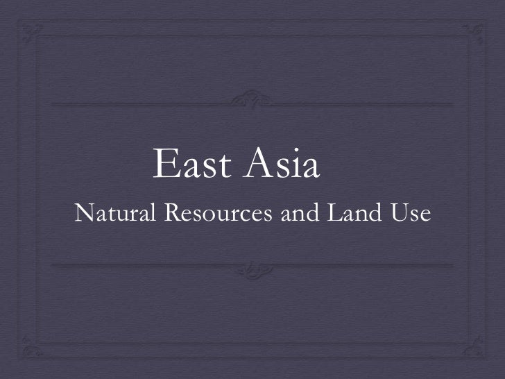East Asia <br />Natural Resources and Land Use<br />
