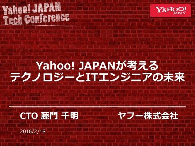 2016/2/18 Yahoo! JAPANが考える テクノロジーとITエンジニアの未来 CTO 藤門 千明 ヤフー株式会社