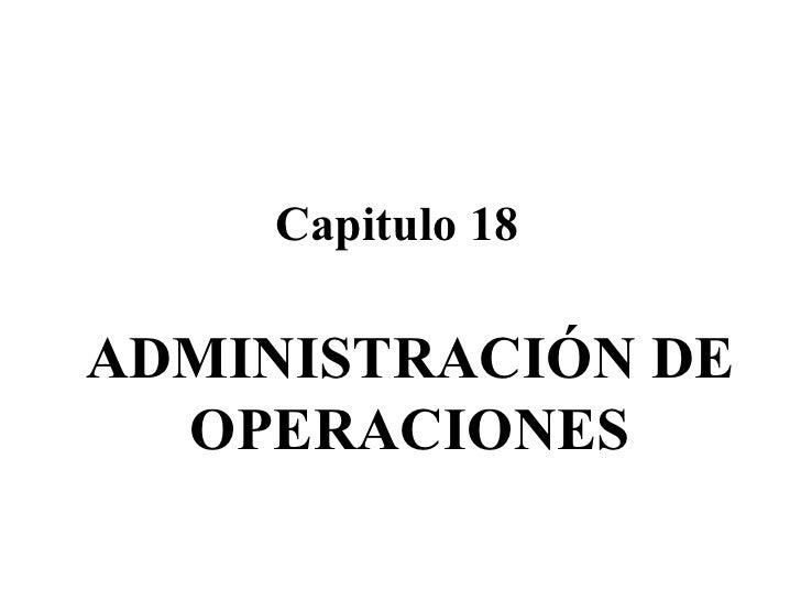Capitulo 18 ADMINISTRACIÓN DE OPERACIONES