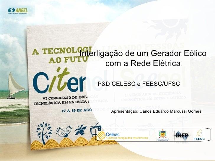 Interligação de um Gerador Eólico  com a Rede Elétrica P&D CELESC e FEESC/UFSC Apresentação: Carlos Eduardo Marcussi Gomes