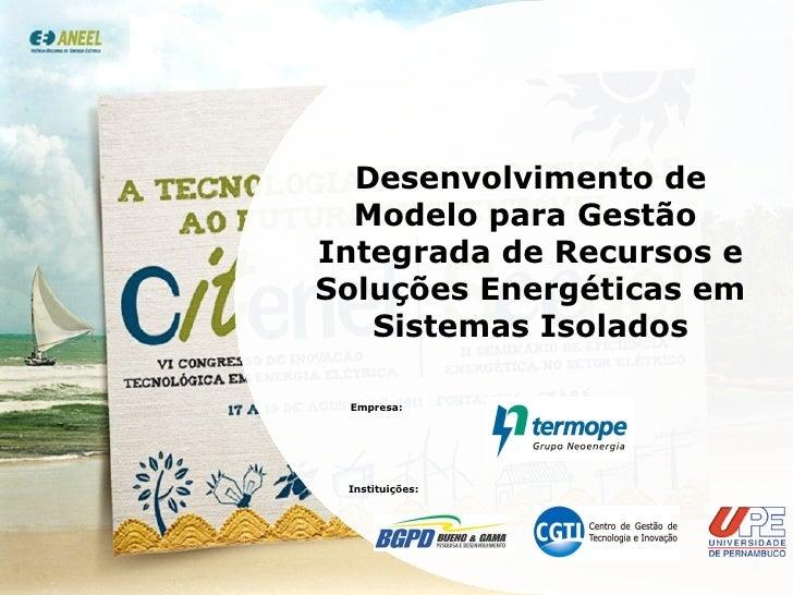 Desenvolvimento de Modelo para Gestão  Integrada de Recursos e Soluções Energéticas em Sistemas Isolados Empresa: Institui...