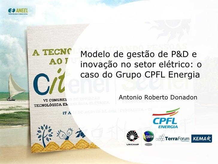 Modelo de gestão de P&D e inovação no setor elétrico: o caso do Grupo CPFL Energia Antonio Roberto Donadon