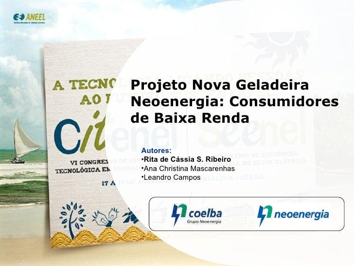 Projeto Nova Geladeira Neoenergia: Consumidores de Baixa Renda <ul><li>Autores: </li></ul><ul><li>Rita de Cássia S. Ribeir...