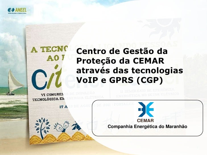Centro de Gestão da Proteção da CEMAR através das tecnologias VoIP e GPRS (CGP)<br />Companhia Energética do Maranhão<br /...