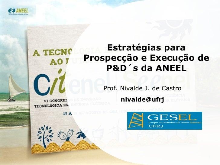 Estratégias para Prospecção e Execução de P&D´s da ANEEL Prof. Nivalde J. de Castro [email_address]