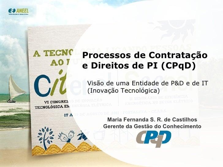 Processos de Contratação e Direitos de PI (CPqD) Visão de uma Entidade de P&D e de IT (Inovação Tecnológica) Maria Fernand...