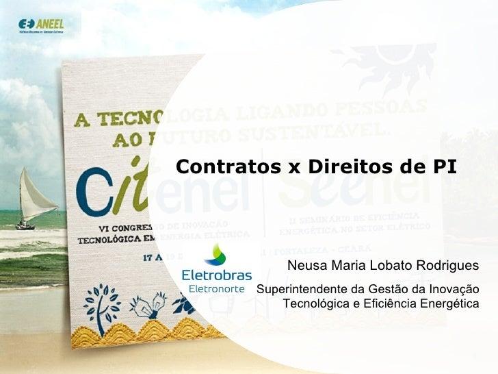 Contratos x Direitos de PI Neusa Maria Lobato Rodrigues Superintendente da Gestão da Inovação Tecnológica e Eficiência Ene...