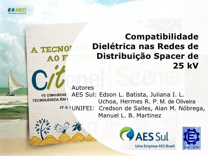 Compatibilidade Dielétrica nas Redes de Distribuição Spacer de 25 kV Autores AES Sul: Edson L. Batista, Juliana I. L. Ucho...