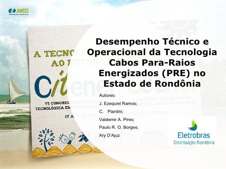 Desempenho Técnico e Operacional da Tecnologia Cabos Para-Raios Energizados (PRE) no Estado de Rondônia <ul><li>Autores: <...