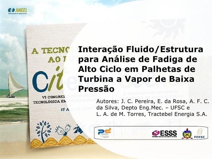 Interação Fluido/Estrutura para Análise de Fadiga de Alto Ciclo em Palhetas de Turbina a Vapor de Baixa Pressão  Autores: ...