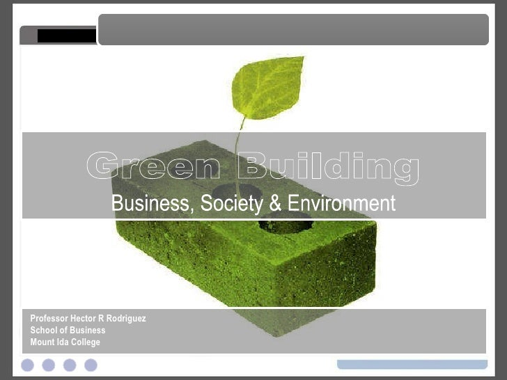 Green Building Green Building Business, Society & Environment Professor Hector R Rodriguez School of Business Mount Ida Co...