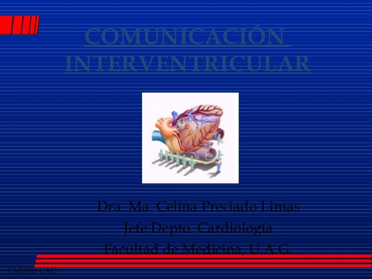 C OMUNICACIÓN  INTERVENTRICULAR Dra. Ma. Celina Preciado Limas Jefe Depto. Cardiología Facultad de Medicina, U.A.G.