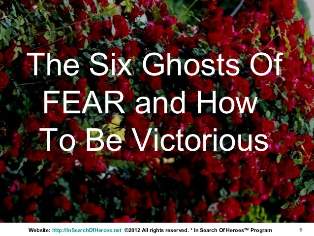The Six Ghosts Of FEAR and How To Be VictoriousWebsite: http://InSearchOfHeroes.net ©2012 All rights reserved. * In Search...