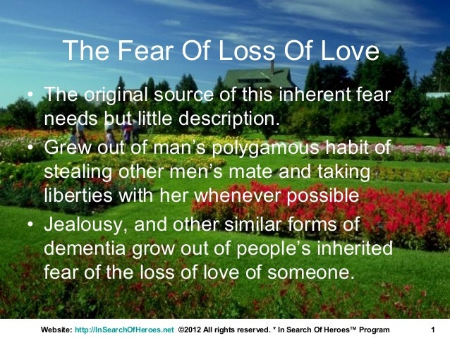 The Fear Of Loss Of Love• The original source of this inherent fear  needs but little description.• Grew out of man's poly...
