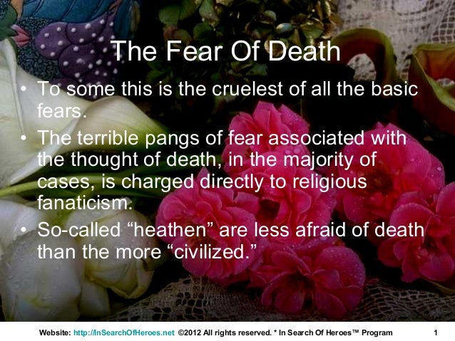The Fear Of Death• To some this is the cruelest of all the basic  fears.• The terrible pangs of fear associated with  the ...