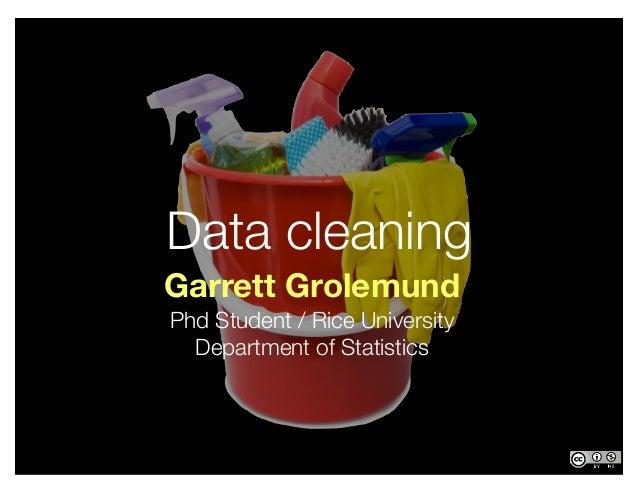 Garrett Grolemund Phd Student / Rice University Department of Statistics Data cleaning