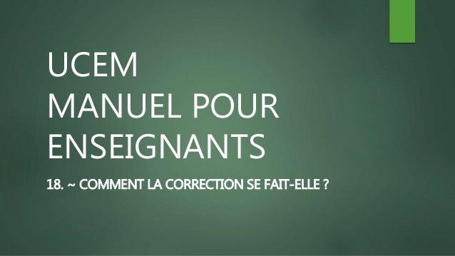 UCEM MANUEL POUR ENSEIGNANTS 18. ~ COMMENT LA CORRECTION SE FAIT-ELLE ?