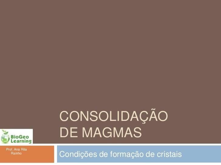 CONSOLIDAÇÃO                 DE MAGMASProf. Ana Rita   Rainho                 Condições de formação de cristais