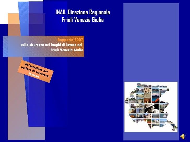 Rapporto 2007 sulla sicurezza nei luoghi di lavoro nel  Friuli Venezia Giulia INAIL Direzione Regionale Friuli Venezia Giu...