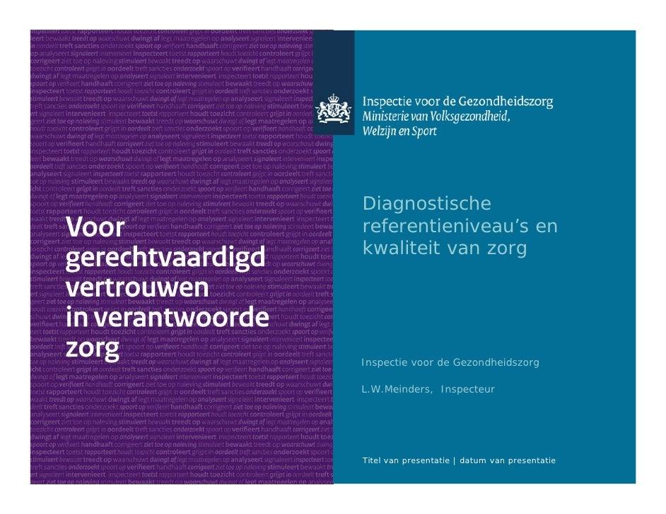 Diagnostischereferentieniveau's enkwaliteit van zorgInspectie voor de GezondheidszorgL.W.Meinders, InspecteurTitel van pre...