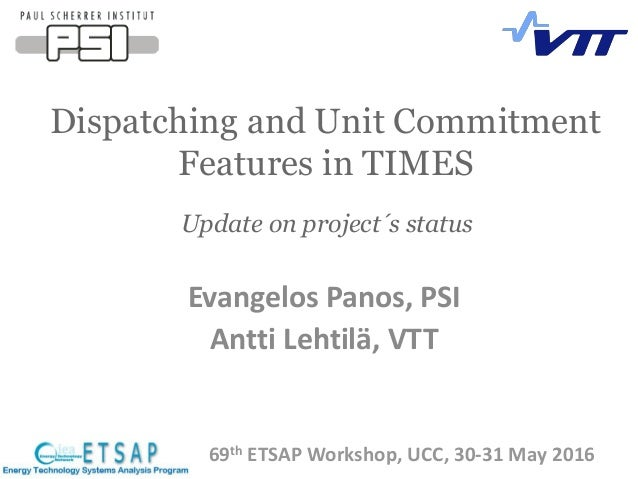 Dispatching and Unit Commitment Features in TIMES 69th ETSAP Workshop, UCC, 30-31 May 2016 Update on project´s status Evan...