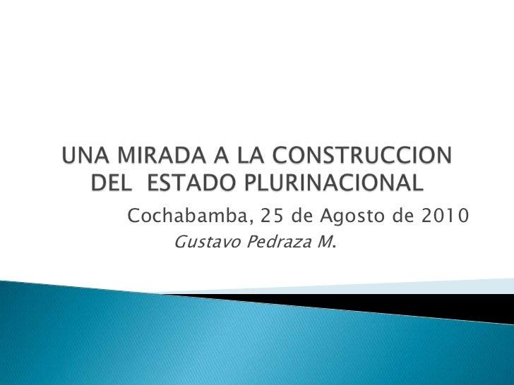 UNA MIRADA A LA CONSTRUCCION DEL  ESTADO PLURINACIONAL <br />Cochabamba, 25 de Agosto de 2010<br />Gustavo Pedraza M.<br />