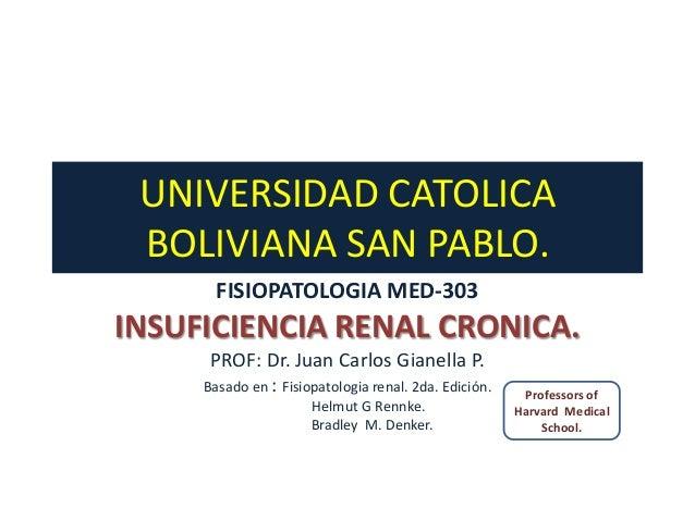 UNIVERSIDAD CATOLICA BOLIVIANA SAN PABLO.       FISIOPATOLOGIA MED-303INSUFICIENCIA RENAL CRONICA.      PROF: Dr. Juan Car...