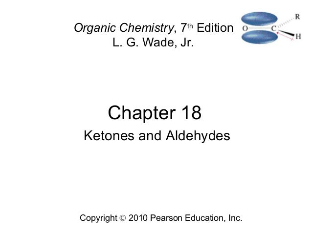 Chapter 18 Copyright © 2010 Pearson Education, Inc. Organic Chemistry, 7th Edition L. G. Wade, Jr. Ketones and Aldehydes