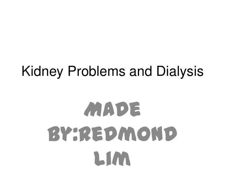 Kidney Problems and Dialysis      Made   by:Redmond       Lim