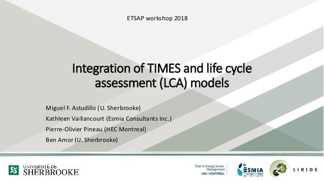 Integration of TIMES and life cycle assessment (LCA) models Miguel F. Astudillo (U. Sherbrooke) Kathleen Vaillancourt (Esm...