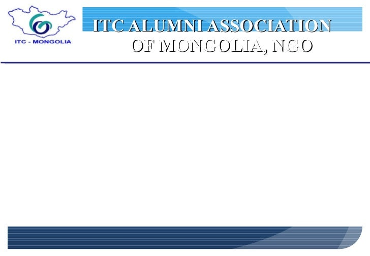 ITC ALUMNI ASSOCIATION  OF MONGOLIA, NGO <ul><li>Mongolian alumni of International Institute for Geo-information Science a...