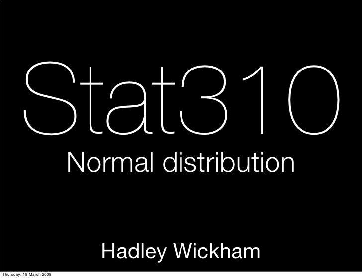 Stat310           Normal distribution                               Hadley Wickham Thursday, 19 March 2009